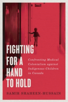 Image for Fighting for a Hand to Hold : Confronting Medical Colonialism against Indigenous Children in Canada