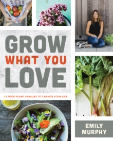 Image for Grow what you love  : 12 edible plants that will change your life