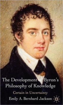 Image for The development of Byron's philosophy of knowledge  : certain in uncertainty