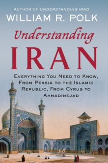Image for Understanding Iran  : everything you need to know, from Persia to the Islamic Republic, from Cyrus to Ahmadinejad