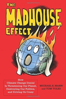 Image for The Madhouse Effect : How Climate Change Denial Is Threatening Our Planet, Destroying Our Politics, and Driving Us Crazy