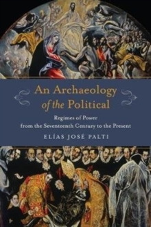 Image for An Archaeology of the Political : Regimes of Power from the Seventeenth Century to the Present