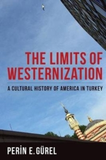 Image for The limits of westernization  : a cultural history of America in Turkey