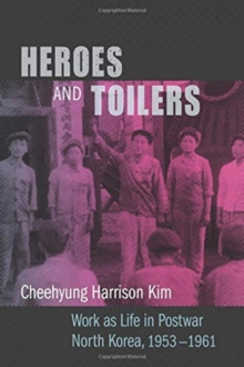 Image for Heroes and Toilers : Work as Life in Postwar North Korea, 1953-1961