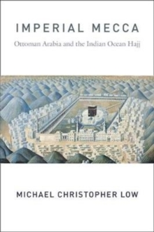 Image for Imperial Mecca : Ottoman Arabia and the Indian Ocean Hajj
