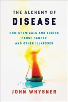 Image for The Alchemy of Disease : How Chemicals and Toxins Cause Cancer and Other Illnesses