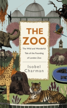 Image for The zoo  : the wild and wonderful tale of the founding of London Zoo
