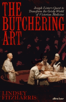 Image for The butchering art  : Joseph Lister's quest to transform the grisly world of Victorian medicine