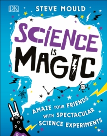 Science is magic  : amaze your friends with spectacular science experiments - Mould, Steve