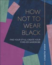Image for How not to wear black  : find your style, create your forever wardrobe