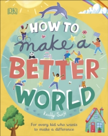 How to make a better world  : for brilliant kids who want to make a difference - Swift, Keilly