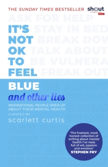 It's not OK to feel blue and other lies  : inspirational people open up about their mental health - Curtis, Scarlett