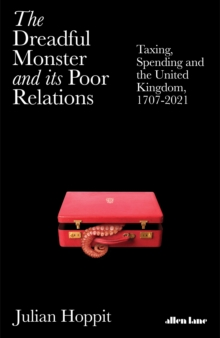 Image for The dreadful monster and its poor relations  : taxing, spending and the United Kingdom, 1707-2021
