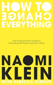 How to change everything  : the young human's guide to protecting the planet and each other - Klein, Naomi