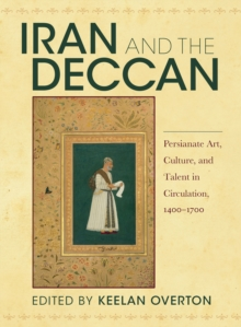 Image for Iran and the Deccan : Persianate Art, Culture, and Talent in Circulation, 1400-1700