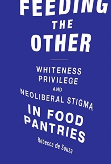 Image for Feeding the Other : Whiteness, Privilege, and Neoliberal Stigma in Food Pantries