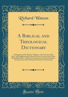 A Biblical and Theological Dictionary: Explanatory of the History, Manners, and Customs of the Jews, and Neighbouring Nations; With an Account of the ... An Exposition of the Principal Doctrine