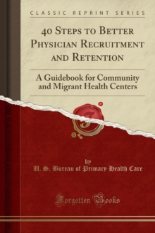40 Steps to Better Physician Recruitment and Retention: A Guidebook for Community and Migrant Health Centers (Classic Reprint)
