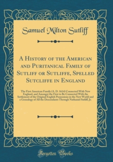 A History of the American and Puritanical Family of Sutliff or Sutliffe, Spelled Sutcliffe in England: The First American Family (A. D. 1614) ... the Settlement of the Original English Pos