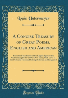 A Concise Treasury of Great Poems, English and American: From the Foundations of the English Spirit to the Outstanding Poetry of Our Own Time; With ... Selected and Integrated (Classic Reprint)