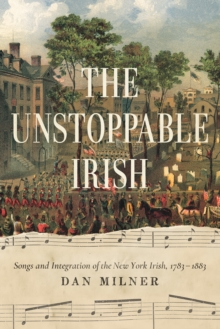 Image for Unstoppable Irish : Songs and Integration of the New York Irish, 1783-1883