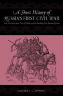 A Short History of Russia's First Civil War: The Time of Troubles and the Founding of the Romanov Dynasty