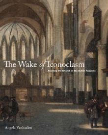Image for The wake of iconoclasm  : painting the church in the Dutch republic