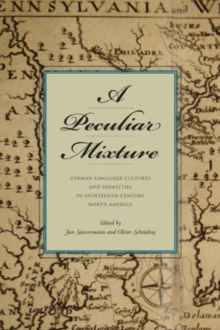 A Peculiar Mixture: German-Language Cultures and Identities in Eighteenth-Century North America (Max Kade Research Institute)
