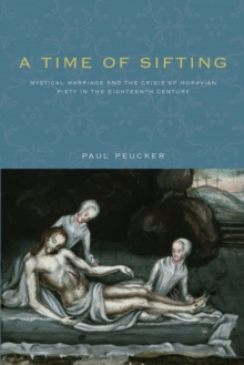 Image for A Time of Sifting : Mystical Marriage and the Crisis of Moravian Piety in the Eighteenth Century