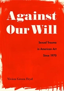 Image for Against our will  : sexual trauma in American art since 1970