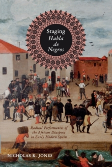 Image for Staging Habla de Negros : Radical Performances of the African Diaspora in Early Modern Spain