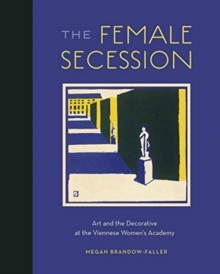 Image for The Female Secession : Art and the Decorative at the Viennese Women's Academy