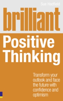 Brilliant positive thinking  : transform your outlook and face the future with confidence and optimism - Hadfield, Sue