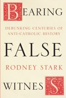 Image for Bearing false witness  : debunking centuries of anti-Catholic history
