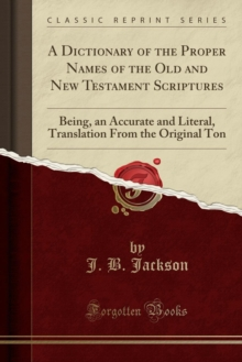 A Dictionary of the Proper Names of the Old and New Testament Scriptures: Being, an Accurate and Literal, Translation From the Original Ton (Classic Reprint)