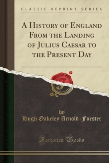 A History of England From the Landing of Julius Caesar to the Present Day (Classic Reprint)