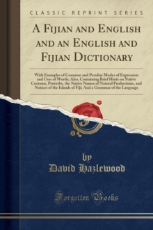 A Fijian and English and an English and Fijian Dictionary: With Examples of Common and Peculiar Modes of Expression and Uses of Words; Also, ... of Natural Productions, and Notices of the Is
