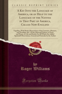 A Key Into the Language of America, or an Help to the Language of the Natives in That Part of America, Called New-England: Together, With Briefe ... Natives, in Peace and Warre, in Life