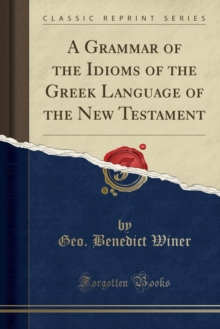 A Grammar of the Idioms of the Greek Language of the New Testament (Classic Reprint)