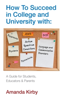 How to succeed in college and university with specific learning difficulties  : `autism spectrum conditions, `dyslexia, `dyspraxia, `DCD, `ADHD, `dyscalculia, `language and communication disorders - Kirby, Amanda