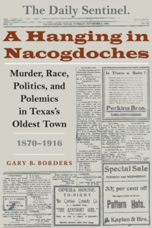 A Hanging in Nacogdoches: Murder, Race, Politics, and Polemics in Texas's Oldest Town, 1870-1916 (Clifton And Shirley Caldwell Texas Heritage Series)