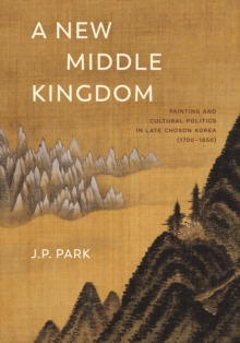 A New Middle Kingdom: Painting and Cultural Politics in Late Chos?n Korea (1700_1850)