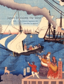 Image for Japan envisions the West  : 16th-19th century Japanese art from Kobe City Museum