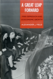 A Great Leap Forward: 1930s Depression and U.S. Economic Growth (Yale Series in Economic and Financial History)