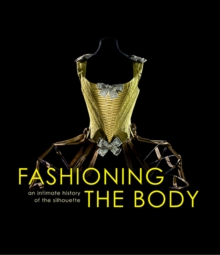 Image for Fashioning the body  : an intimate history of the silhouette