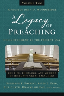 A Legacy of Preaching, Volume Two---Enlightenment to the Present Day: The Life, Theology, and Method of History's Great Preachers