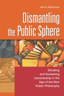 Image for Dismantling the Public Sphere : Situating and Sustaining Librarianship in the Age of the New Public Philosophy