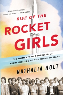 Rise of the rocket girls  : the women who propelled us, from missiles to the Moon to Mars - Holt, Nathalia