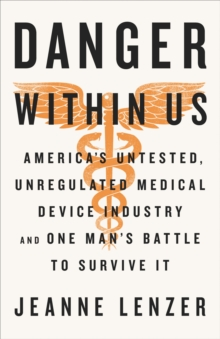 Image for The danger within us  : America's untested, unregulated medical device industry and one man's battle to survive it