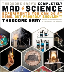 Image for Theodore Gray's completely mad science  : experiments you can do at home but probably shouldn't